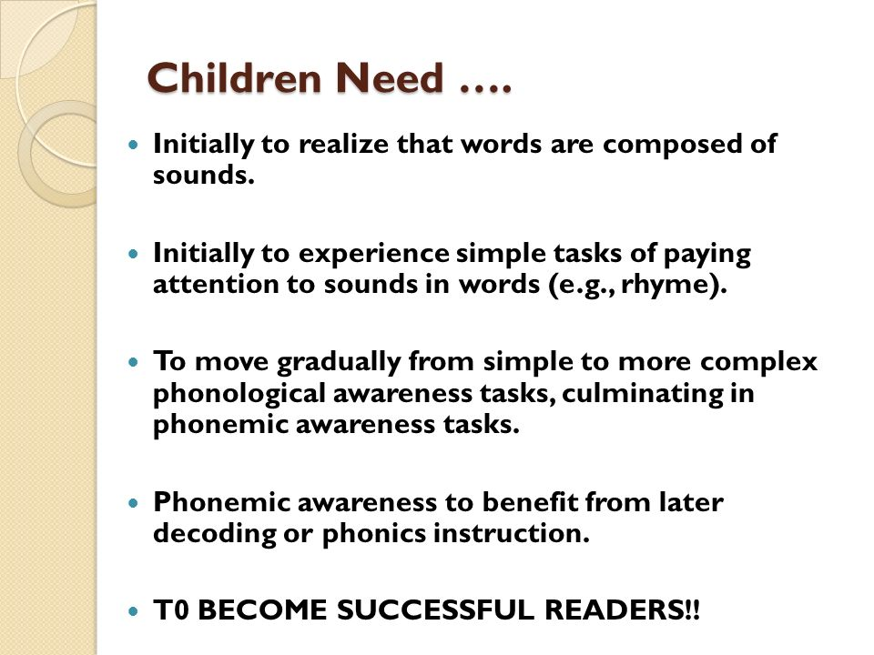 Children Need …. Initially to realize that words are composed of sounds.
