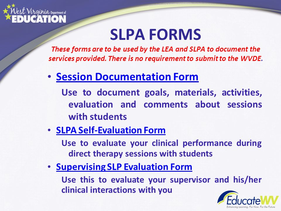SLPA FORMS These forms are to be used by the LEA and SLPA to document the services provided. There is no requirement to submit to the WVDE.