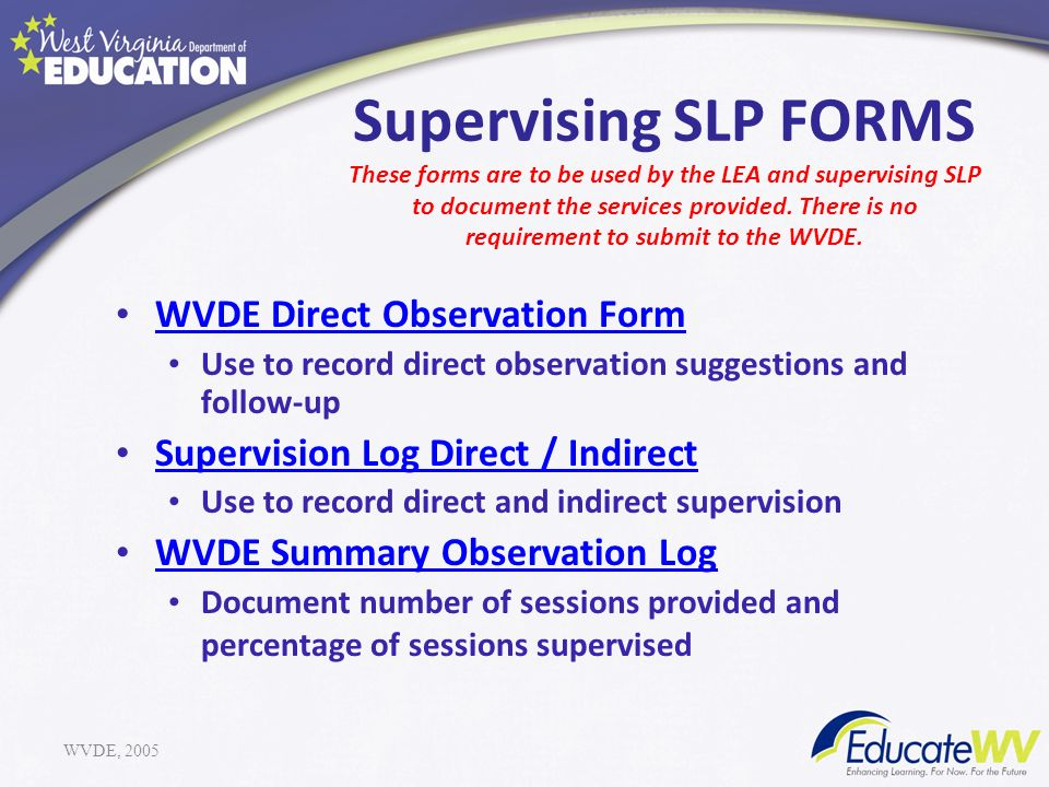 Supervising SLP FORMS These forms are to be used by the LEA and supervising SLP to document the services provided. There is no requirement to submit to the WVDE.