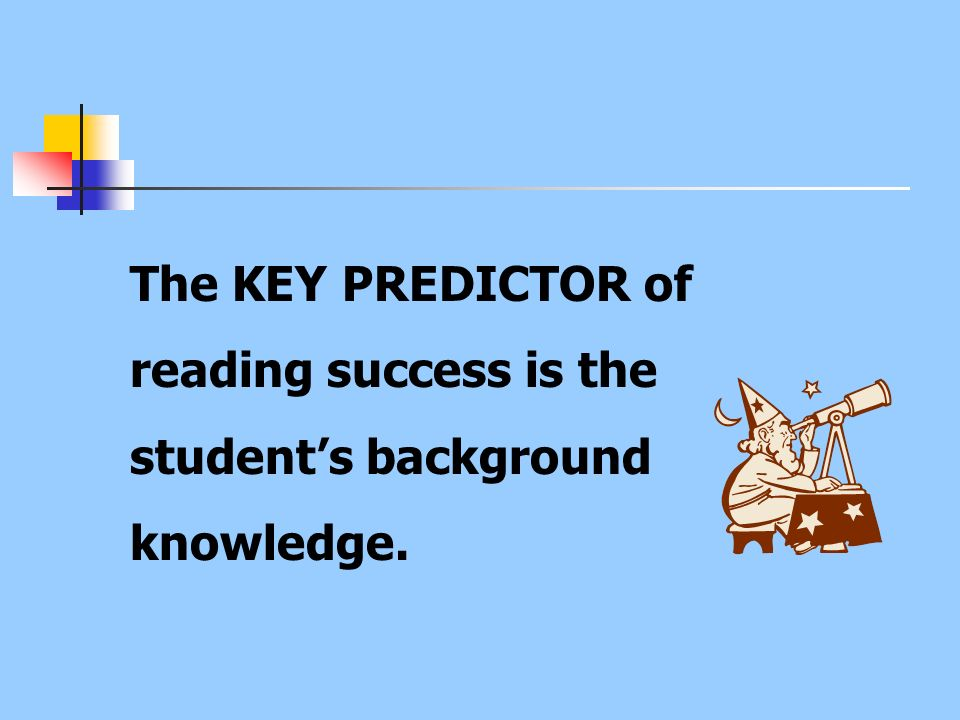 The KEY PREDICTOR of reading success is the student's background knowledge.