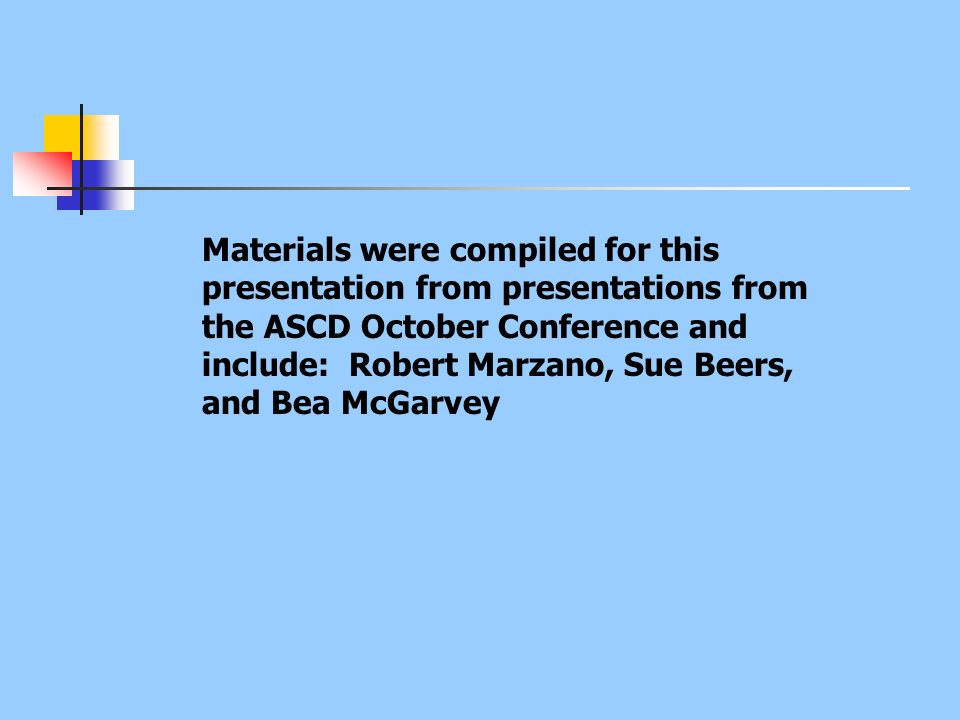 Materials were compiled for this presentation from presentations from the ASCD October Conference and include: Robert Marzano, Sue Beers, and Bea McGarvey
