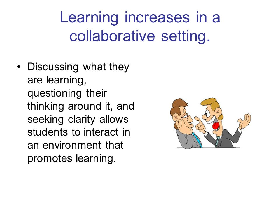 Learning increases in a collaborative setting.
