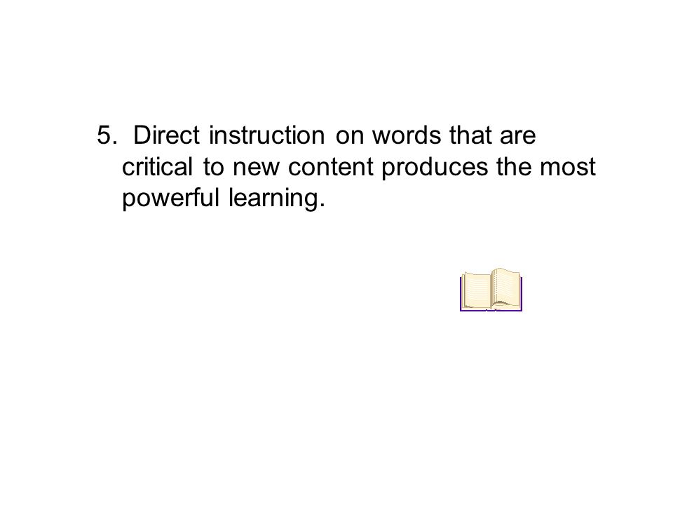 5. Direct instruction on words that are critical to new content produces the most powerful learning.
