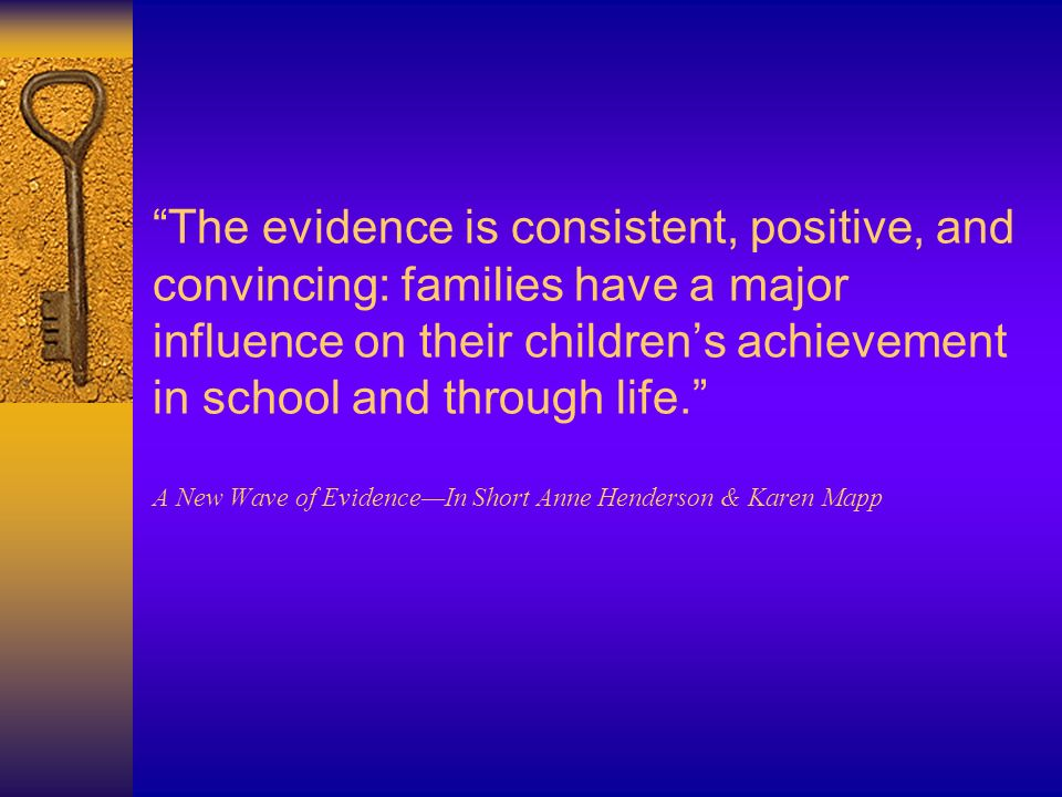 The evidence is consistent, positive, and convincing: families have a major influence on their children's achievement in school and through life. A New Wave of Evidence—In Short Anne Henderson & Karen Mapp