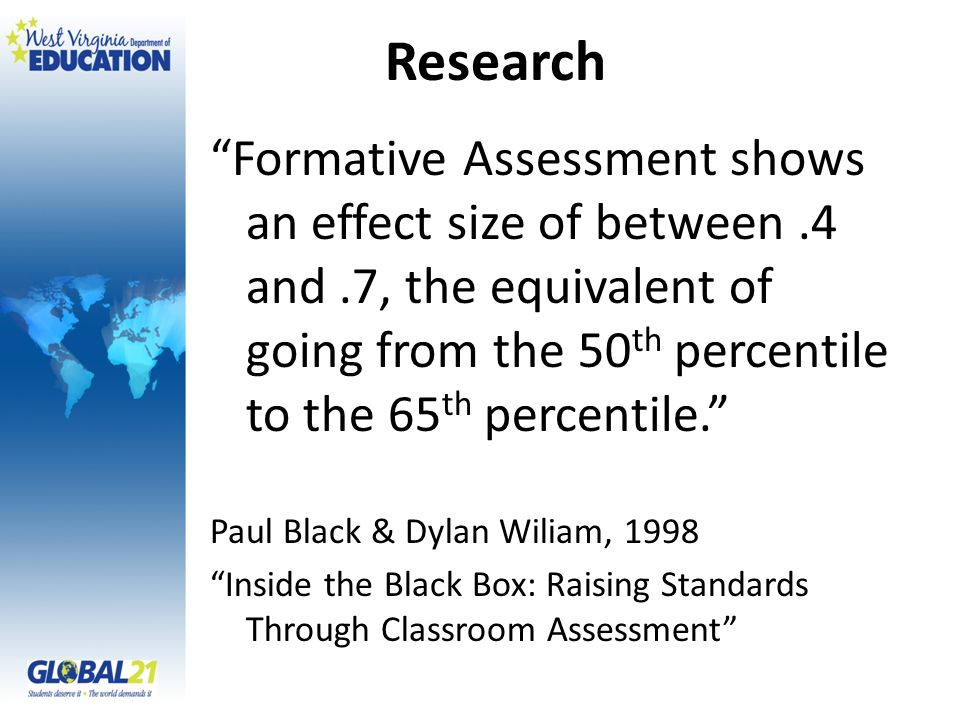 Research Formative Assessment shows an effect size of between .4 and .7, the equivalent of going from the 50th percentile to the 65th percentile.