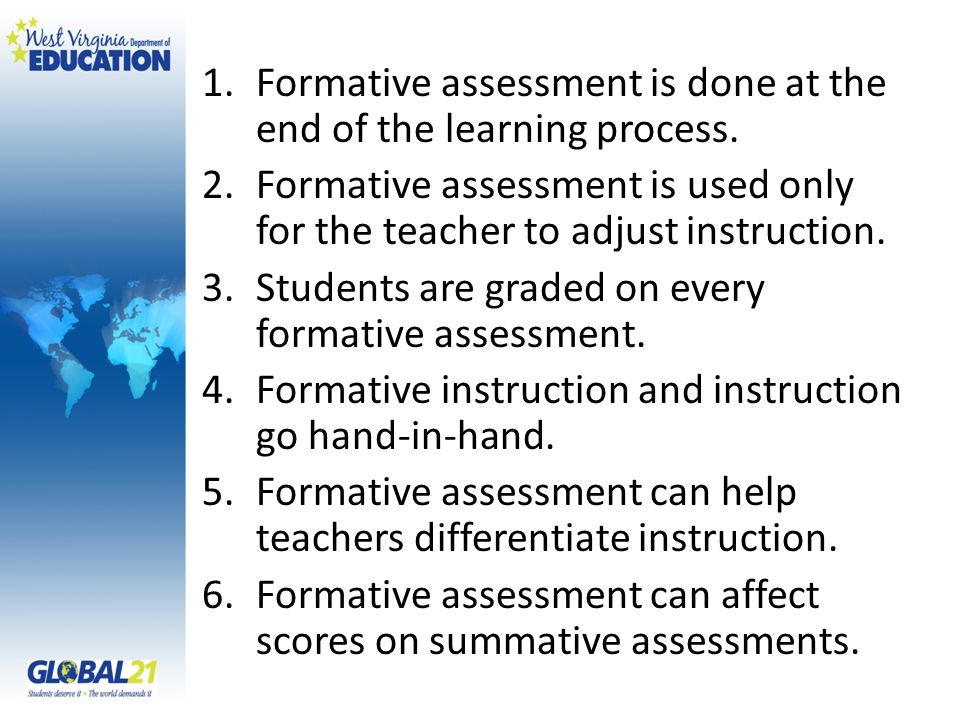 Formative assessment is done at the end of the learning process.