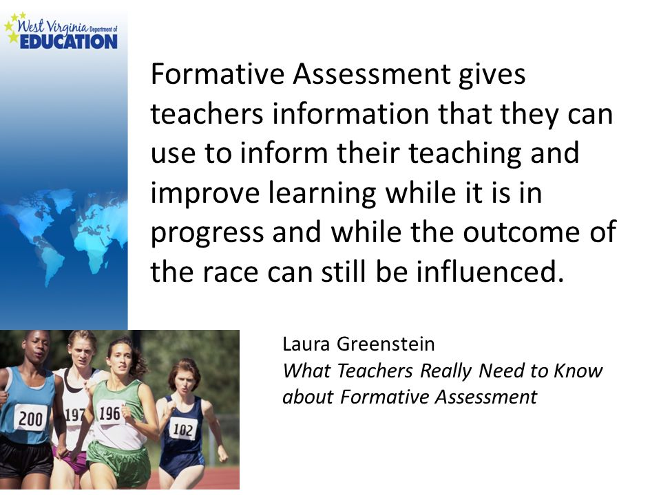 Formative Assessment gives teachers information that they can use to inform their teaching and improve learning while it is in progress and while the outcome of the race can still be influenced.