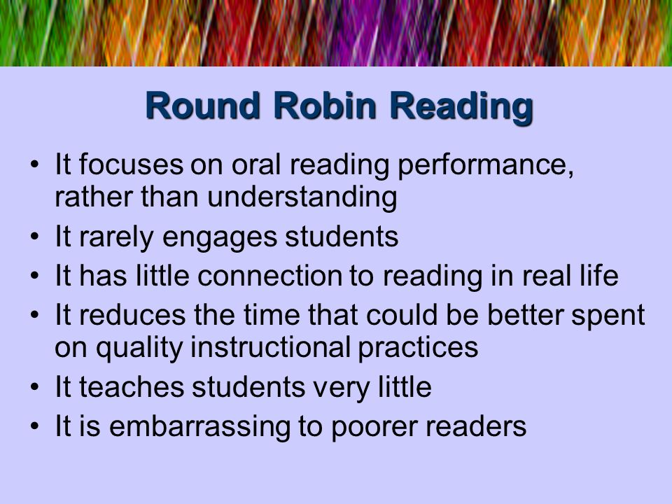 Round Robin Reading It focuses on oral reading performance, rather than understanding. It rarely engages students.