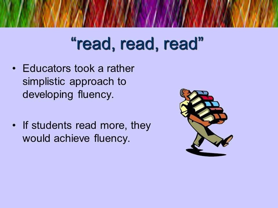 read, read, read Educators took a rather simplistic approach to developing fluency. If students read more, they would achieve fluency.