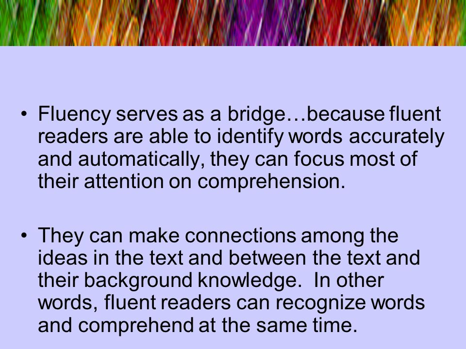 Fluency serves as a bridge…because fluent readers are able to identify words accurately and automatically, they can focus most of their attention on comprehension.