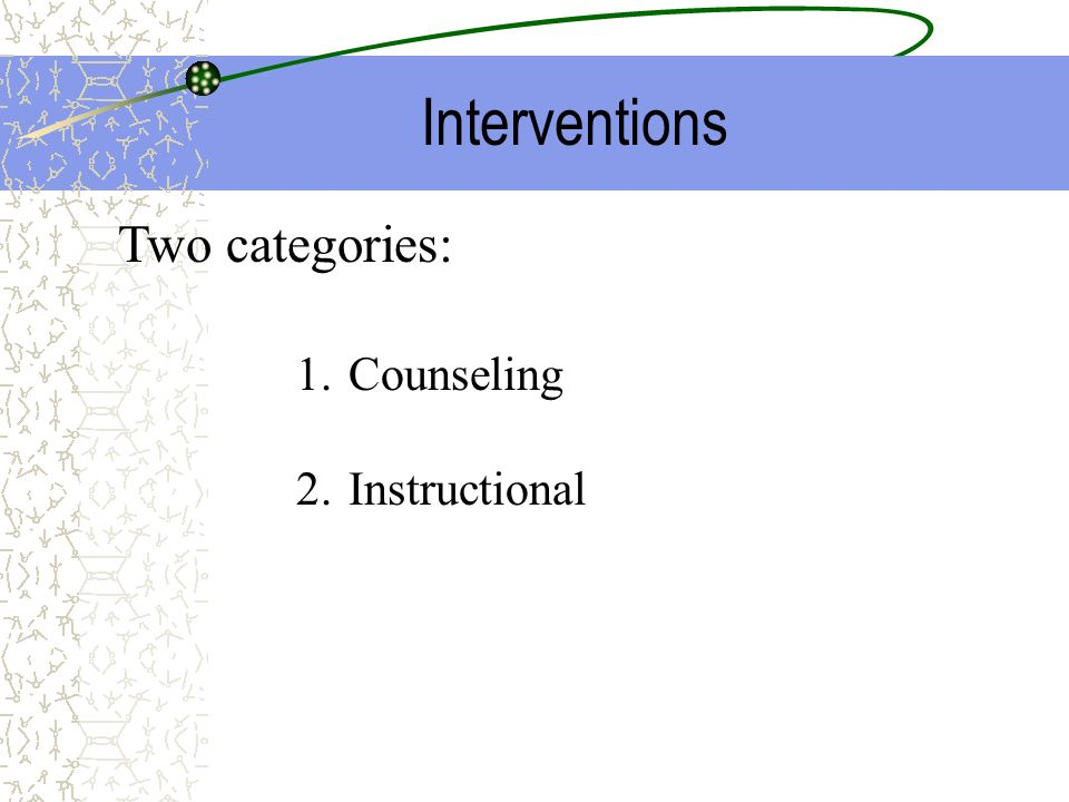 Interventions Two categories: Counseling Instructional