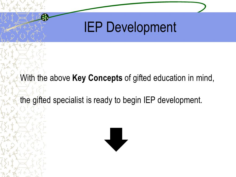 IEP DevelopmentWith the above Key Concepts of gifted education in mind, the gifted specialist is ready to begin IEP development.