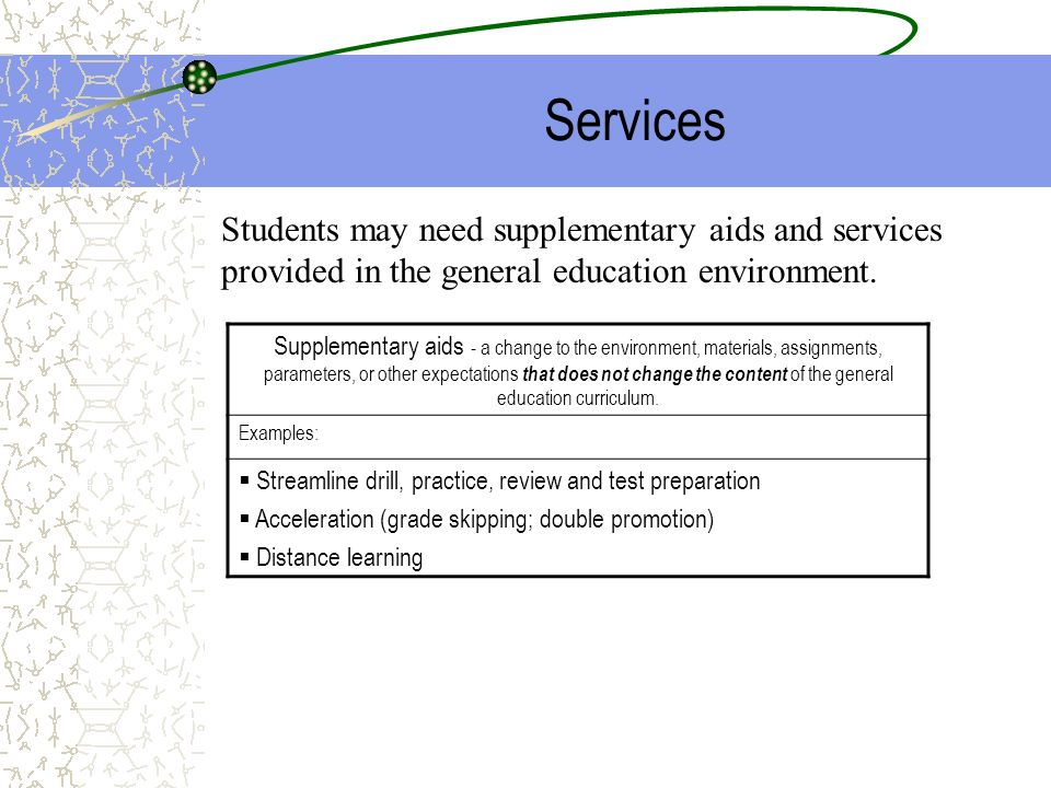 Services Students may need supplementary aids and services provided in the general education environment.