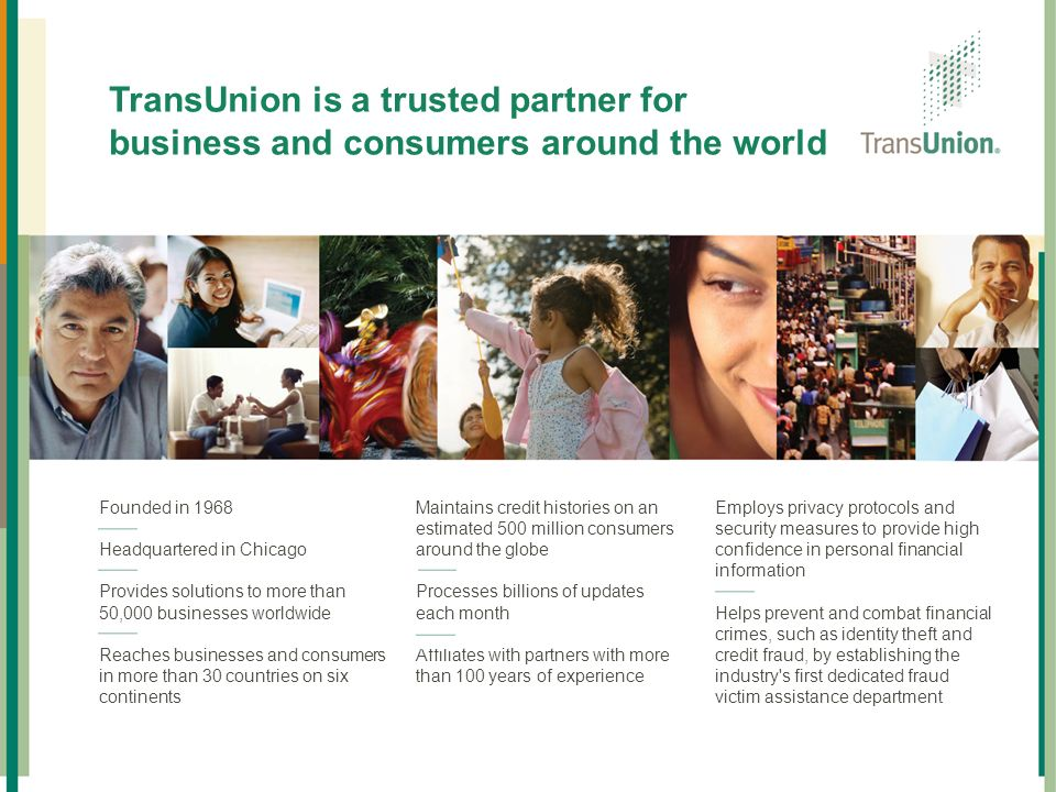 TransUnion Overview TransUnion is a trusted partner for business and consumers around the world. Founded in
