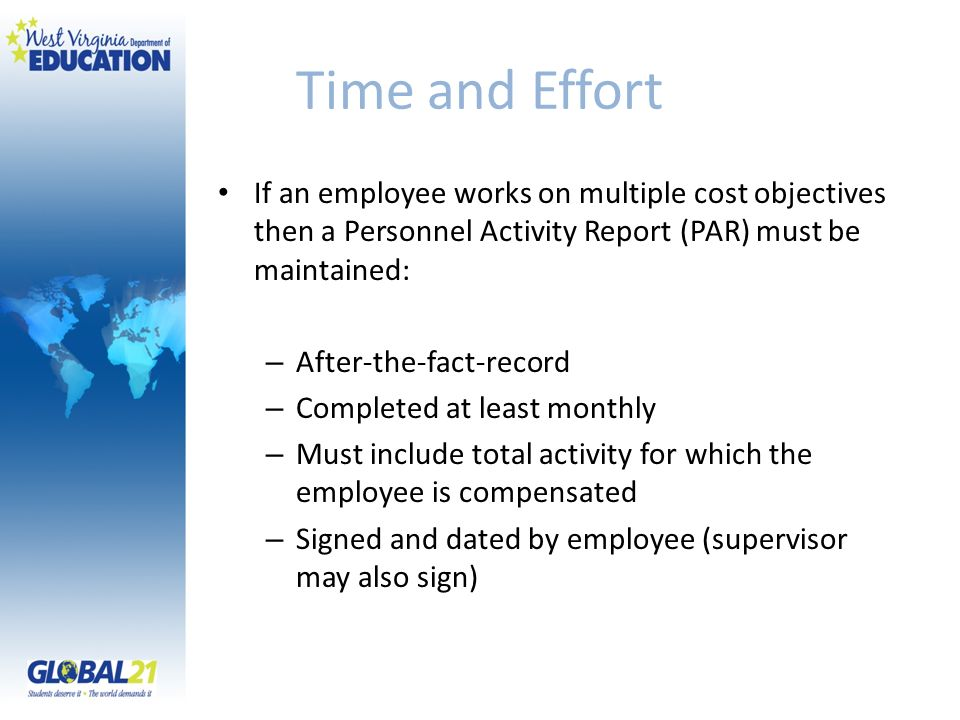Time and Effort If an employee works on multiple cost objectives then a Personnel Activity Report (PAR) must be maintained: