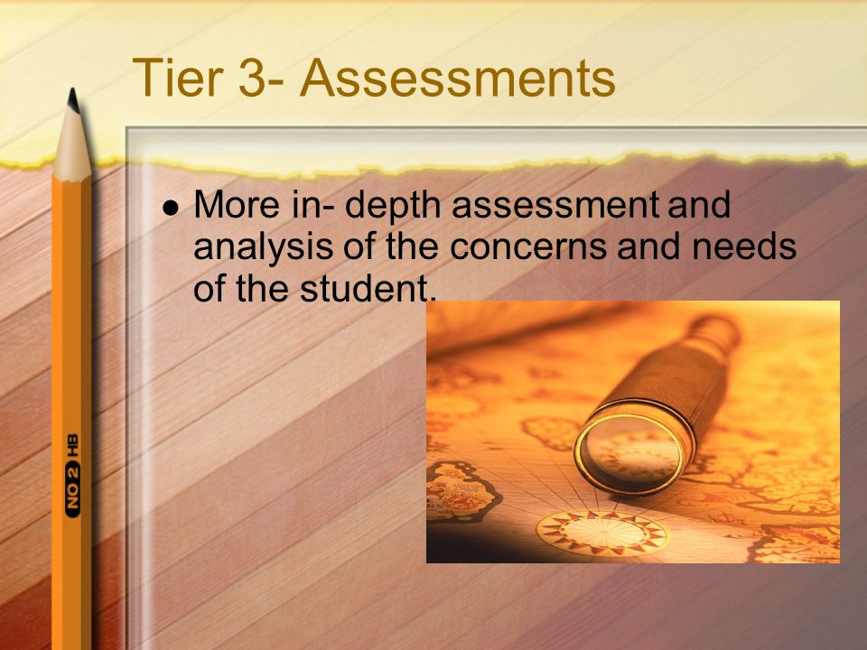 Tier 3- Assessments More in- depth assessment and analysis of the concerns and needs of the student.