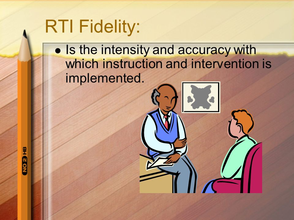 RTI Fidelity: Is the intensity and accuracy with which instruction and intervention is implemented.