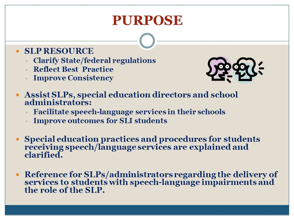 PURPOSE SLP RESOURCE. Clarify State/federal regulations. Reflect Best Practice. Improve Consistency.