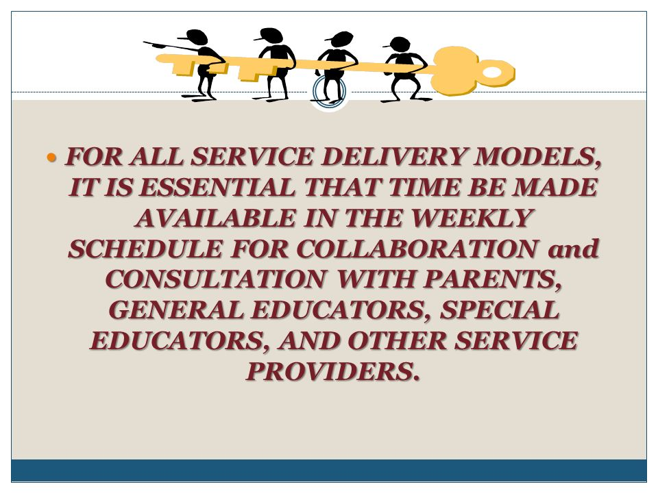 FOR ALL SERVICE DELIVERY MODELS, IT IS ESSENTIAL THAT TIME BE MADE AVAILABLE IN THE WEEKLY SCHEDULE FOR COLLABORATION and CONSULTATION WITH PARENTS, GENERAL EDUCATORS, SPECIAL EDUCATORS, AND OTHER SERVICE PROVIDERS.