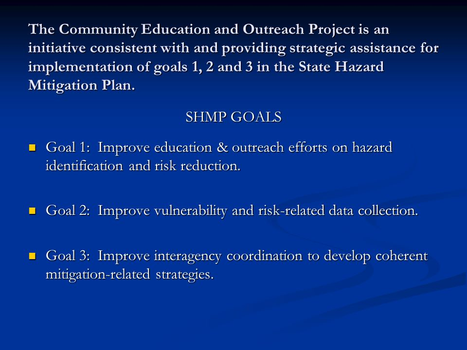 The Community Education and Outreach Project is an initiative consistent with and providing strategic assistance for implementation of goals 1, 2 and 3 in the State Hazard Mitigation Plan.