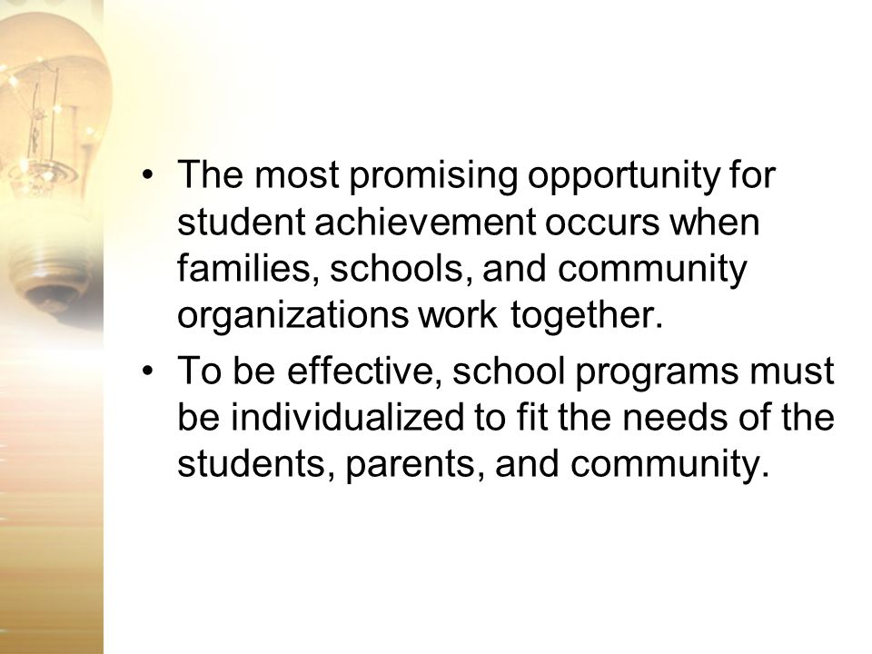 The most promising opportunity for student achievement occurs when families, schools, and community organizations work together.