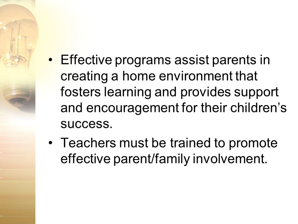 Effective programs assist parents in creating a home environment that fosters learning and provides support and encouragement for their children's success.