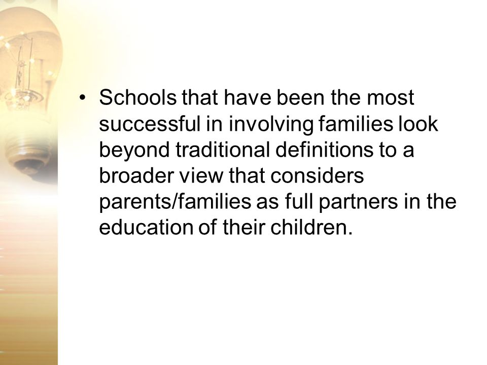 Schools that have been the most successful in involving families look beyond traditional definitions to a broader view that considers parents/families as full partners in the education of their children.
