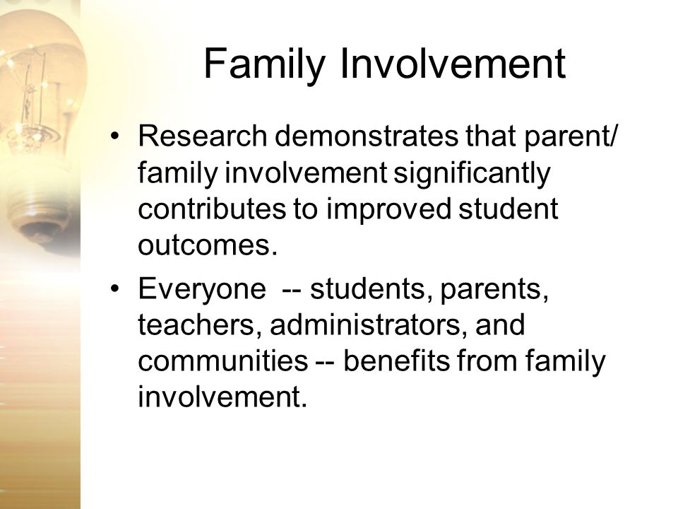 Family Involvement Research demonstrates that parent/ family involvement significantly contributes to improved student outcomes.