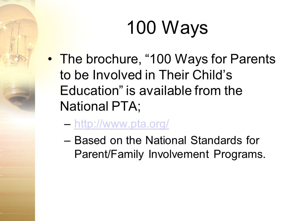 100 Ways The brochure, 100 Ways for Parents to be Involved in Their Child's Education is available from the National PTA;