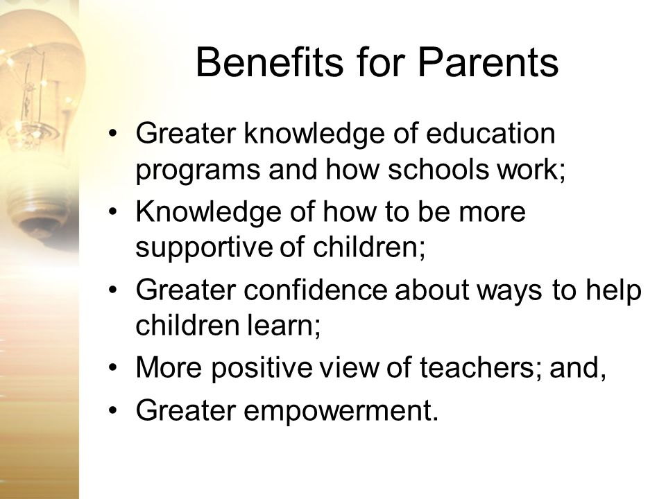 Benefits for Parents Greater knowledge of education programs and how schools work; Knowledge of how to be more supportive of children;