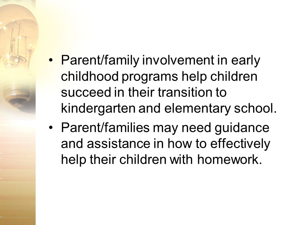 Parent/family involvement in early childhood programs help children succeed in their transition to kindergarten and elementary school.