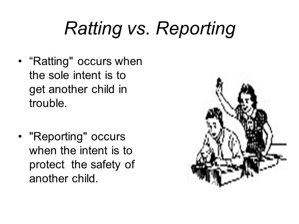 Ratting vs. Reporting Ratting occurs when the sole intent is to get another child in trouble.