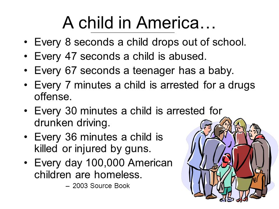 A child in America… Every 8 seconds a child drops out of school.