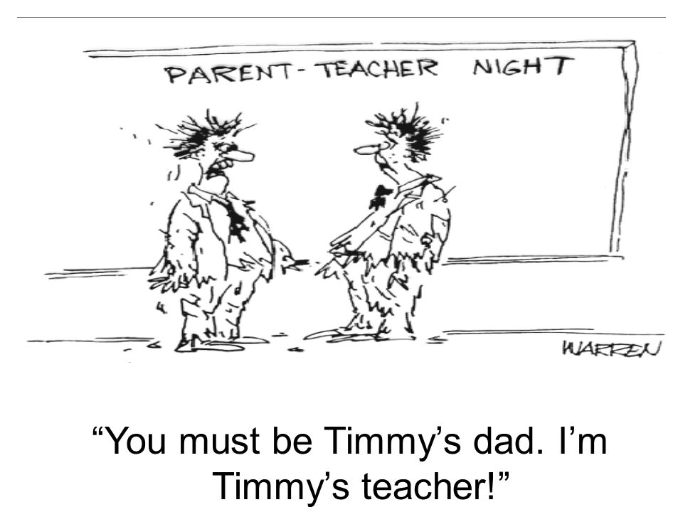 You must be Timmy's dad. I'm Timmy's teacher!