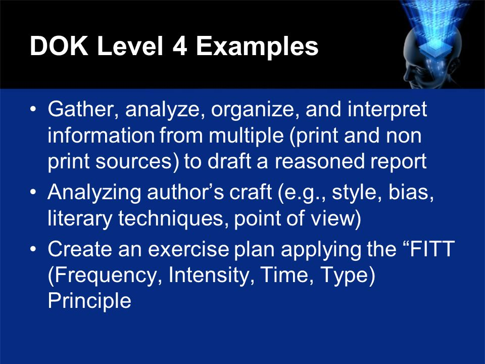 DOK Level 4 Examples Gather, analyze, organize, and interpret information from multiple (print and non print sources) to draft a reasoned report.