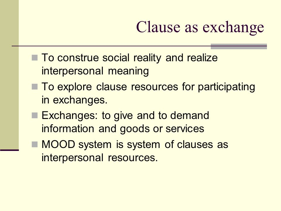 Clause as exchange To construe social reality and realize interpersonal meaning. To explore clause resources for participating in exchanges.