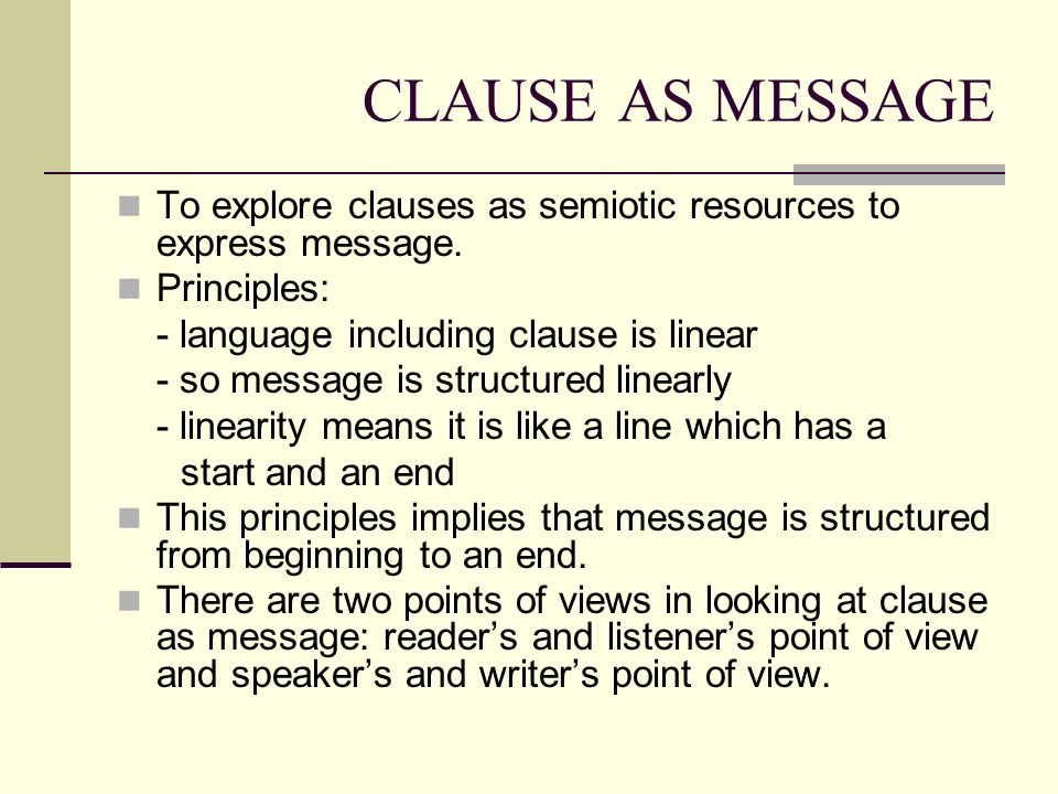 CLAUSE AS MESSAGE To explore clauses as semiotic resources to express message. Principles: - language including clause is linear.