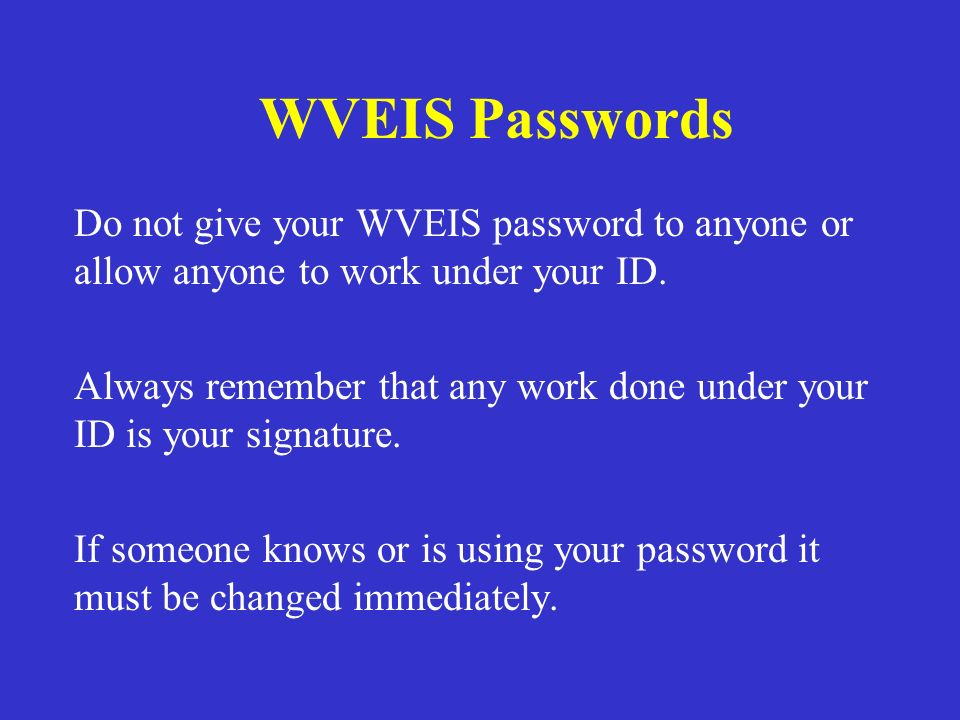 WVEIS Passwords Do not give your WVEIS password to anyone or allow anyone to work under your ID.