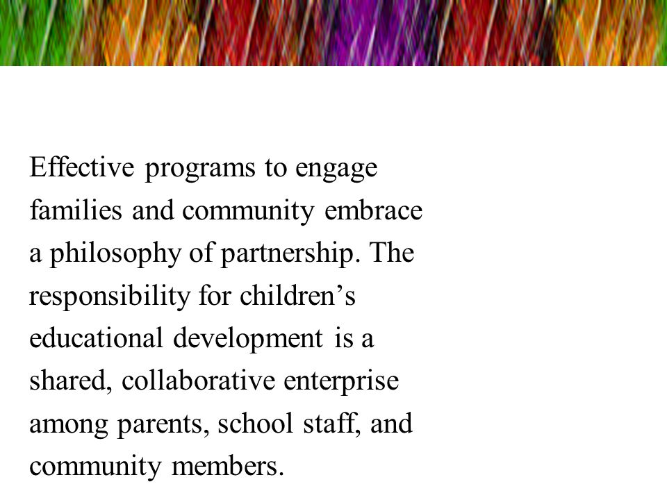 Effective programs to engage families and community embrace a philosophy of partnership.