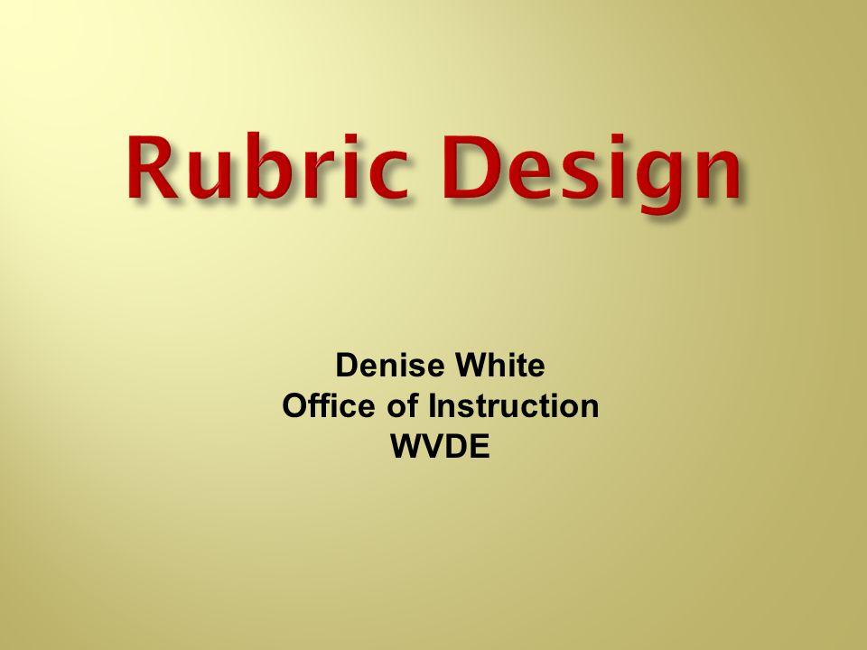 Rubric Design Denise White Office of Instruction WVDE