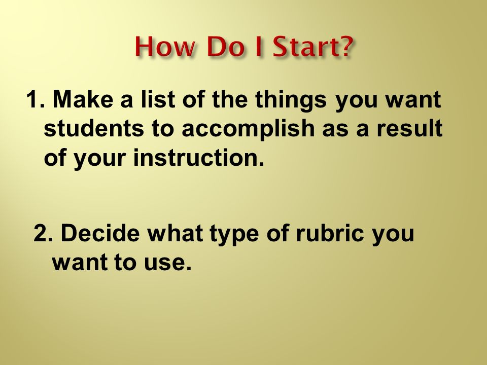 How Do I Start Make a list of the things you want students to accomplish as a result of your instruction.