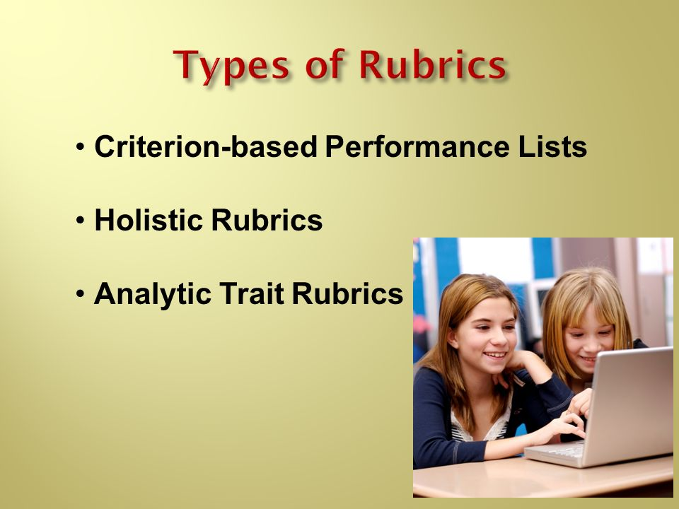 Types of Rubrics Criterion-based Performance Lists Holistic Rubrics