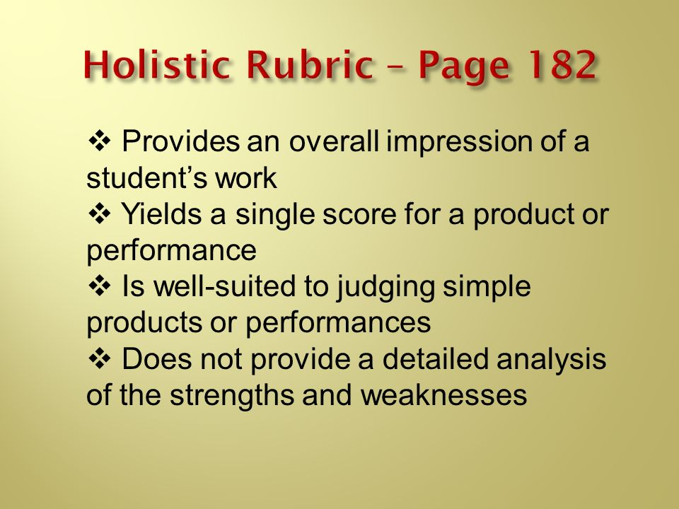 Holistic Rubric – Page 182 Provides an overall impression of a student's work. Yields a single score for a product or performance.