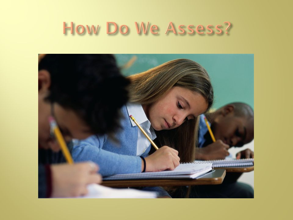 How Do We Assess Have participants suggest assessments that they use in their classrooms.