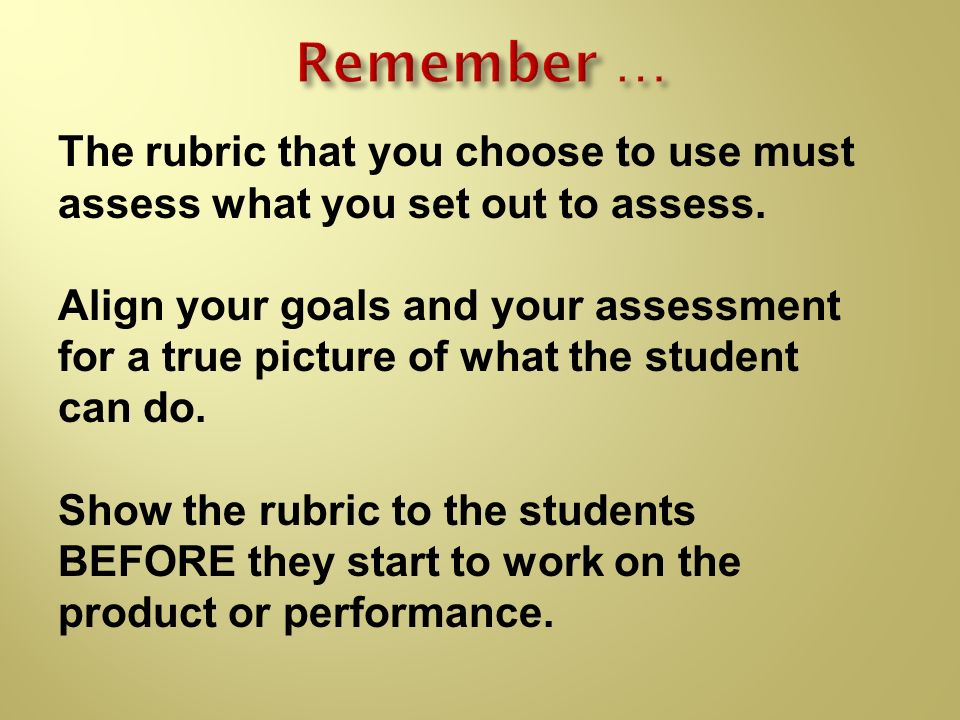 Remember …The rubric that you choose to use must assess what you set out to assess.