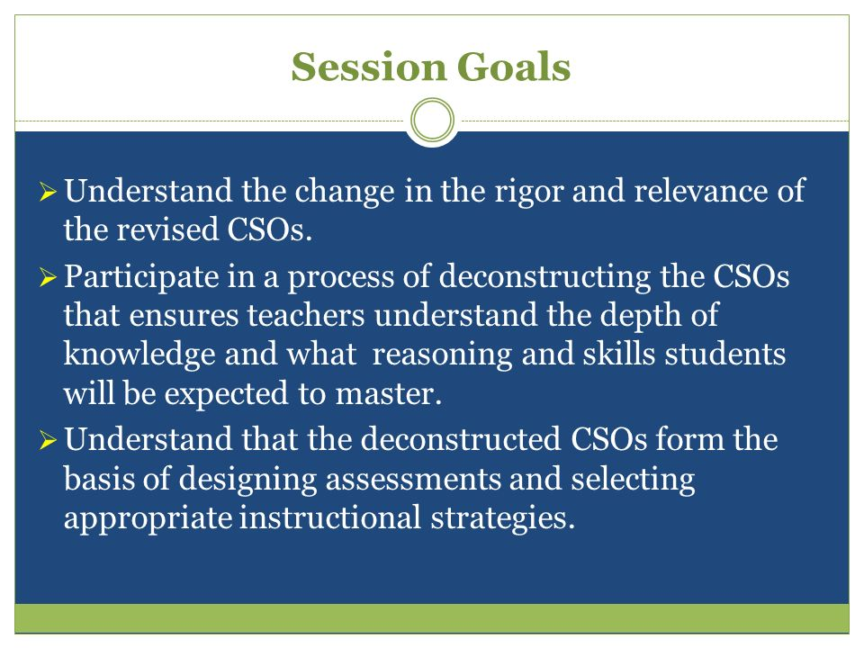 Session Goals Understand the change in the rigor and relevance of the revised CSOs.