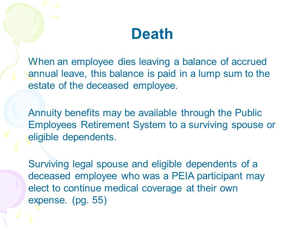 Death When an employee dies leaving a balance of accrued annual leave, this balance is paid in a lump sum to the estate of the deceased employee.