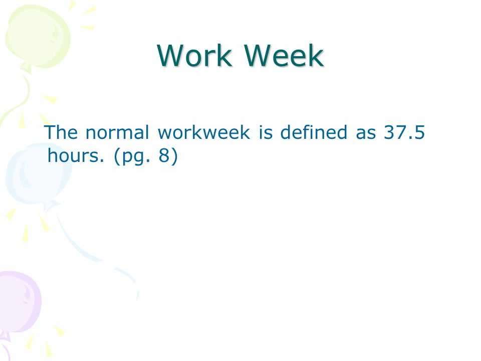 Work Week The normal workweek is defined as 37.5 hours. (pg. 8)