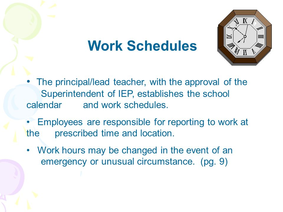 Work Schedules The principal/lead teacher, with the approval of the Superintendent of IEP, establishes the school calendar and work schedules.