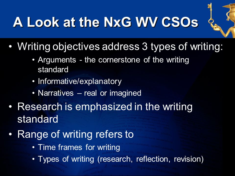 A Look at the NxG WV CSOs Writing objectives address 3 types of writing: Arguments - the cornerstone of the writing standard.